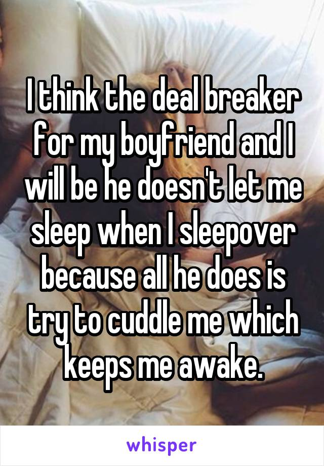 I think the deal breaker for my boyfriend and I will be he doesn't let me sleep when I sleepover because all he does is try to cuddle me which keeps me awake.