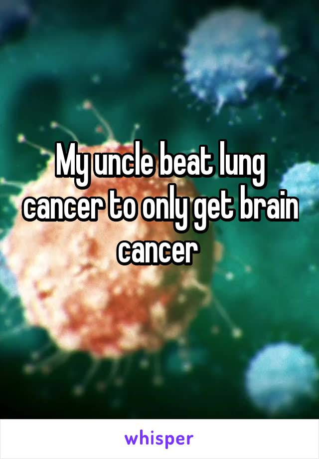 My uncle beat lung cancer to only get brain cancer