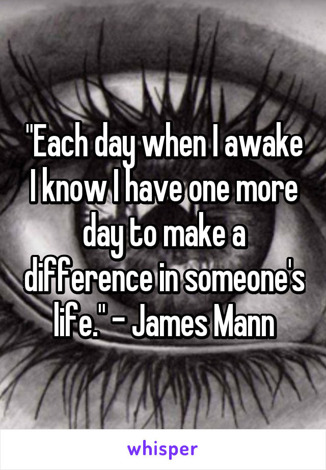 """Each day when I awake I know I have one more day to make a difference in someone's life."" - James Mann"