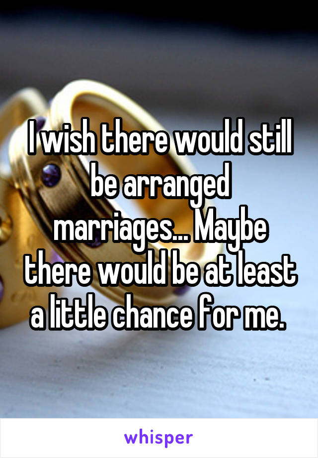 I wish there would still be arranged marriages... Maybe there would be at least a little chance for me.