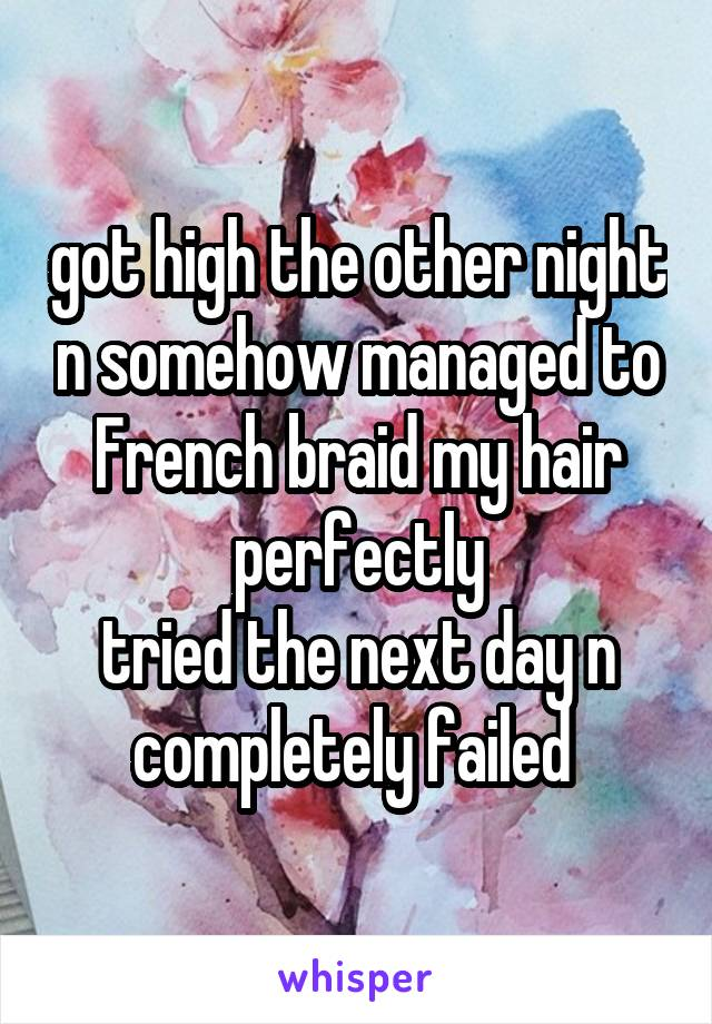 got high the other night n somehow managed to French braid my hair perfectly tried the next day n completely failed