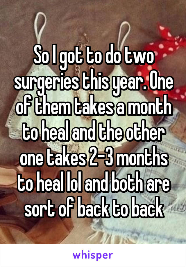So I got to do two surgeries this year. One of them takes a month to heal and the other one takes 2-3 months to heal lol and both are sort of back to back