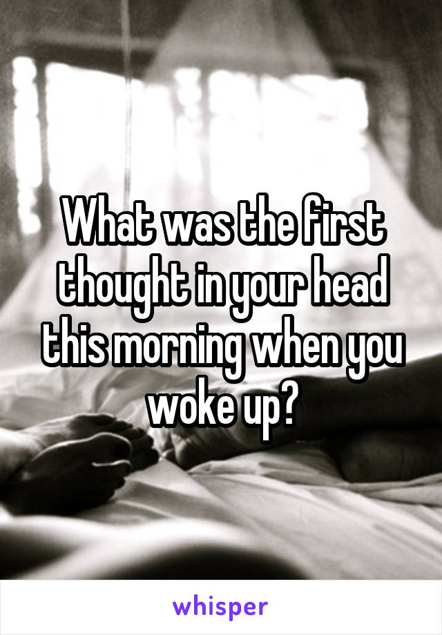 What was the first thought in your head this morning when you woke up?