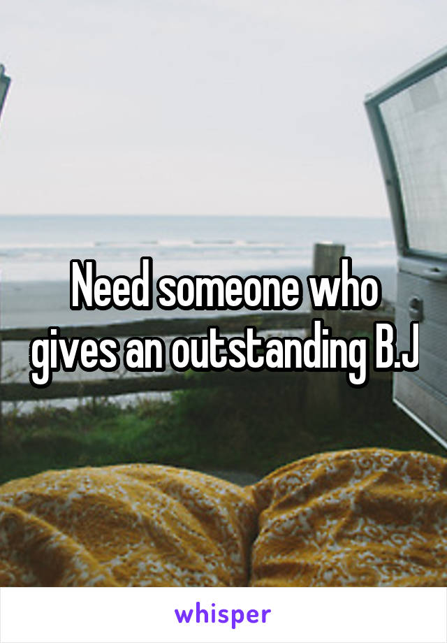 Need someone who gives an outstanding B.J