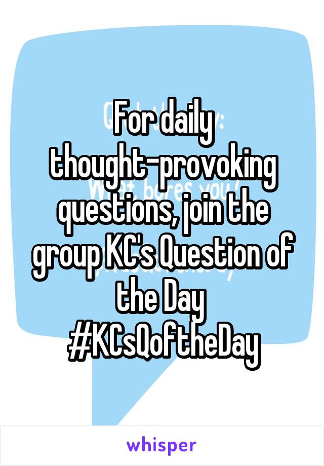 For daily thought-provoking questions, join the group KC's Question of the Day  #KCsQoftheDay