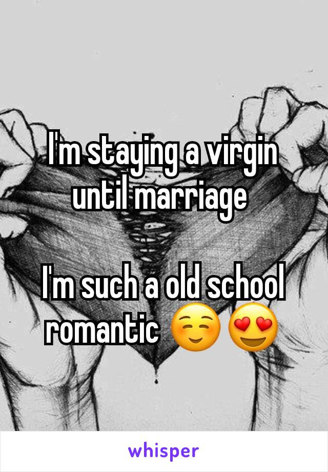 I'm staying a virgin until marriage   I'm such a old school romantic ☺😍