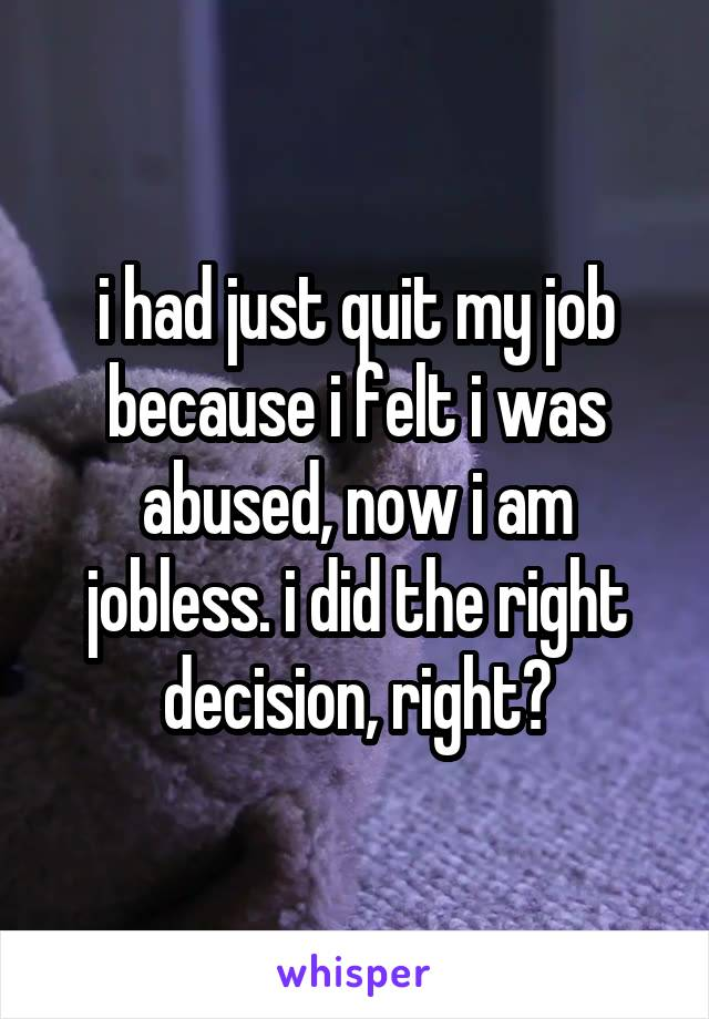 i had just quit my job because i felt i was abused, now i am jobless. i did the right decision, right?