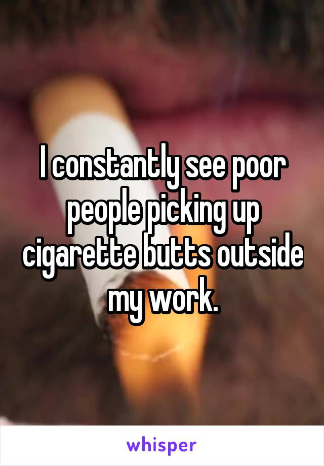 I constantly see poor people picking up cigarette butts outside my work.