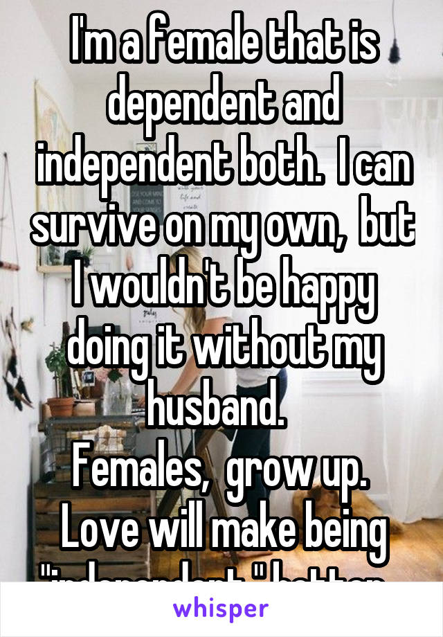 """I'm a female that is dependent and independent both.  I can survive on my own,  but I wouldn't be happy doing it without my husband.   Females,  grow up.  Love will make being """"independent """" better."""