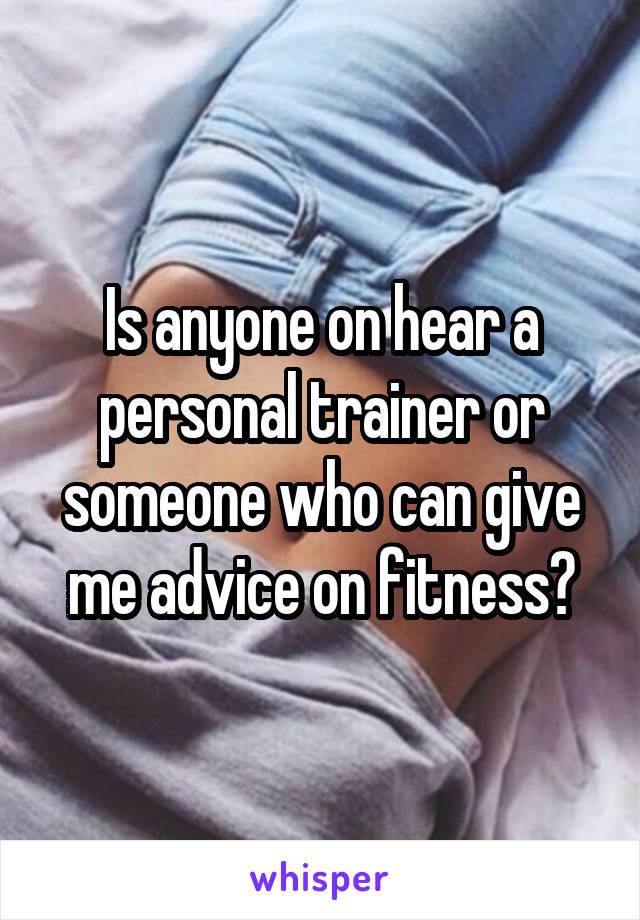Is anyone on hear a personal trainer or someone who can give me advice on fitness?