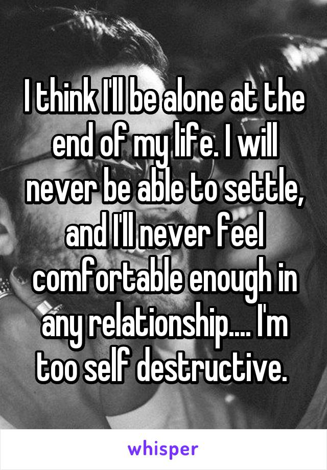 I think I'll be alone at the end of my life. I will never be able to settle, and I'll never feel comfortable enough in any relationship.... I'm too self destructive.