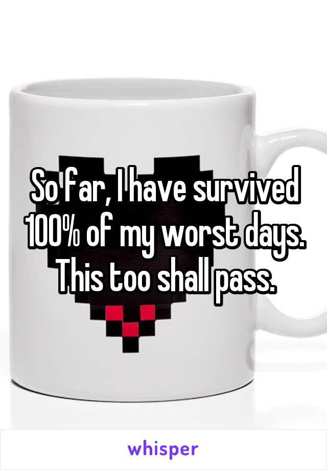 So far, I have survived 100% of my worst days. This too shall pass.