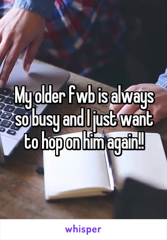 My older fwb is always so busy and I just want to hop on him again!!