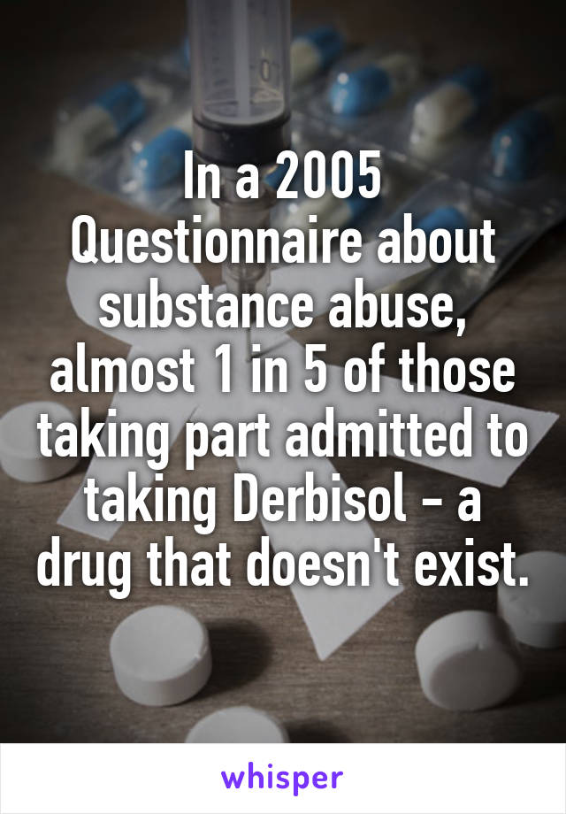 In a 2005 Questionnaire about substance abuse, almost 1 in 5 of those taking part admitted to taking Derbisol - a drug that doesn't exist.