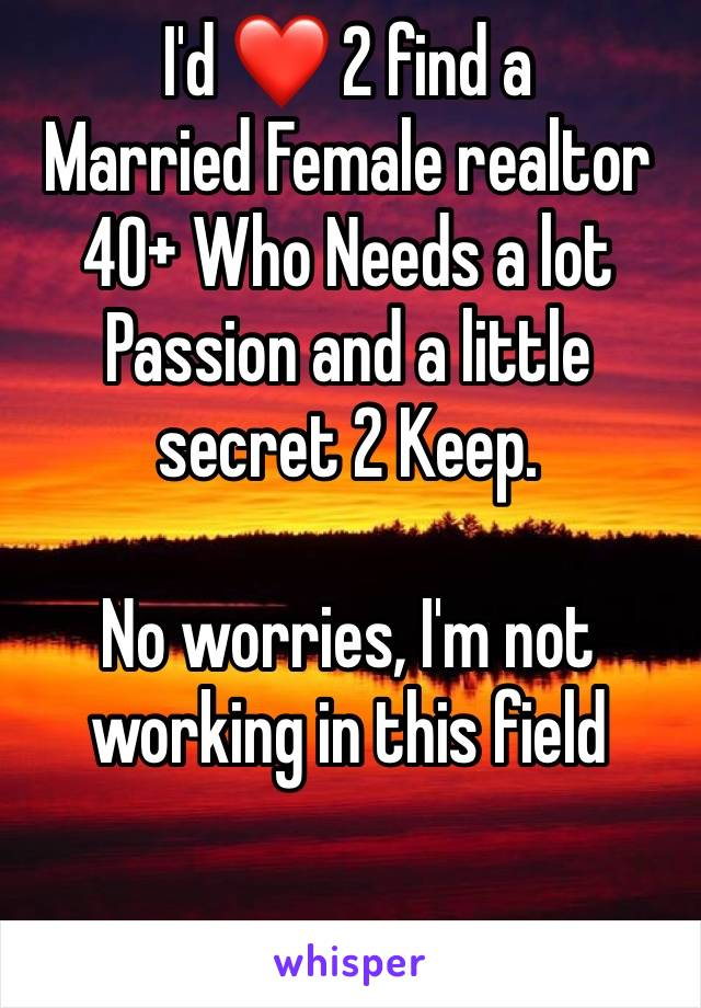 I'd ❤️ 2 find a  Married Female realtor 40+ Who Needs a lot Passion and a little secret 2 Keep.   No worries, I'm not working in this field