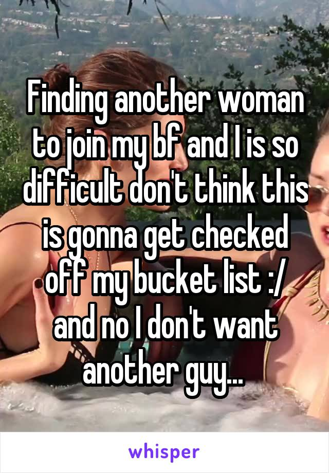 Finding another woman to join my bf and I is so difficult don't think this is gonna get checked off my bucket list :/ and no I don't want another guy...