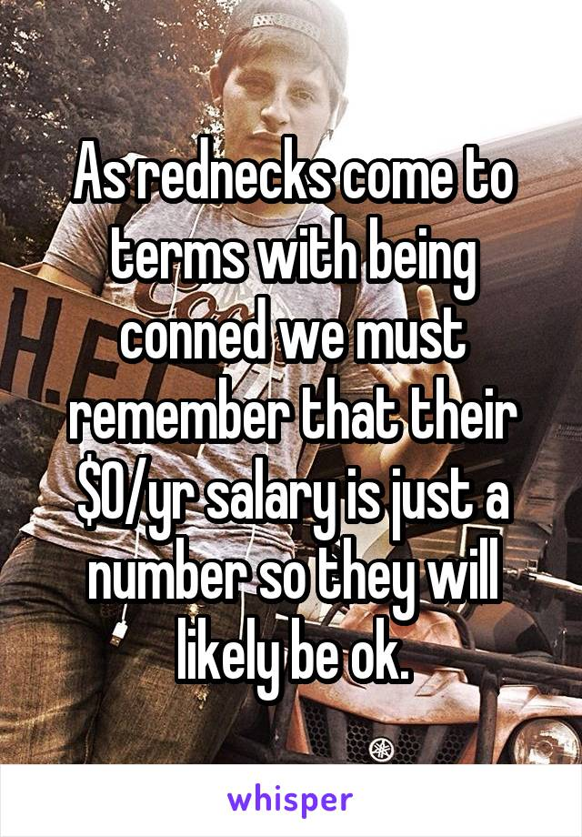 As rednecks come to terms with being conned we must remember that their $0/yr salary is just a number so they will likely be ok.