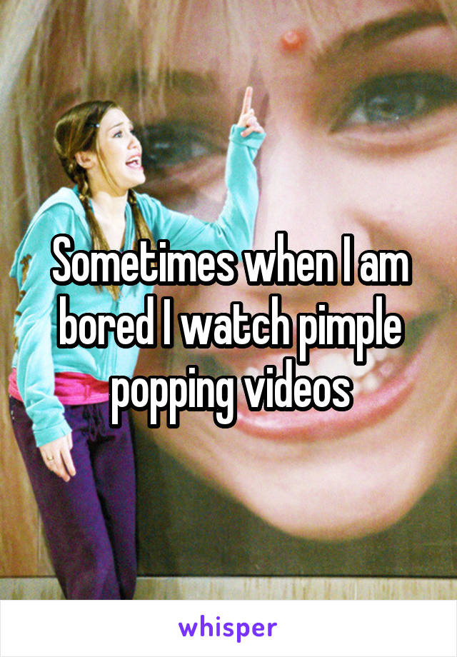 Sometimes when I am bored I watch pimple popping videos