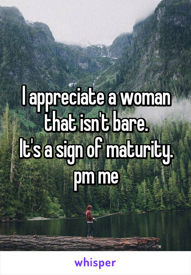 I appreciate a woman that isn't bare. It's a sign of maturity. pm me