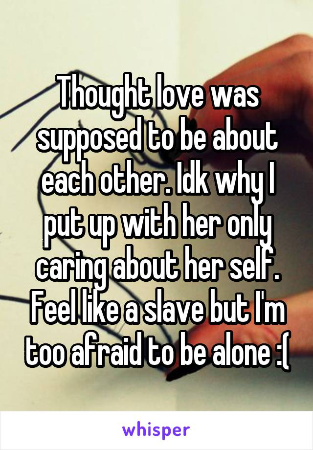 Thought love was supposed to be about each other. Idk why I put up with her only caring about her self. Feel like a slave but I'm too afraid to be alone :(