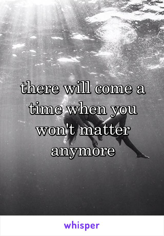 there will come a time when you won't matter anymore