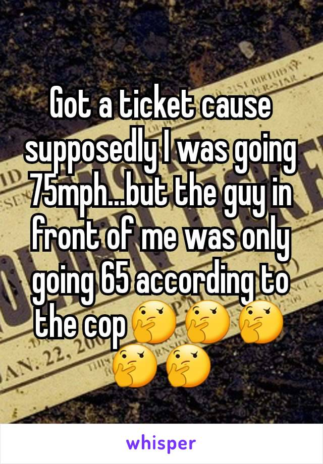 Got a ticket cause supposedly I was going 75mph...but the guy in front of me was only going 65 according to the cop🤔🤔🤔🤔🤔