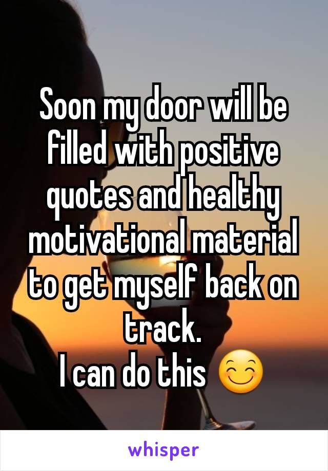 Soon my door will be filled with positive quotes and healthy motivational material to get myself back on track. I can do this 😊
