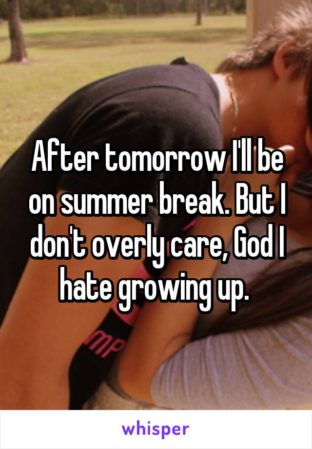 After tomorrow I'll be on summer break. But I don't overly care, God I hate growing up.