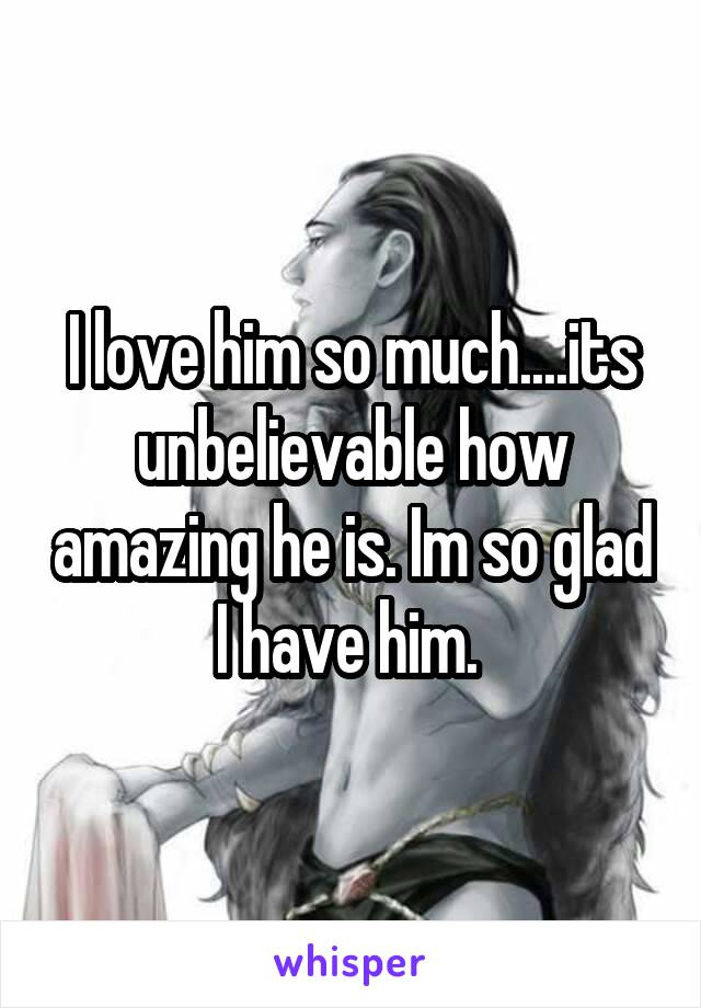 I love him so much....its unbelievable how amazing he is. Im so glad I have him.