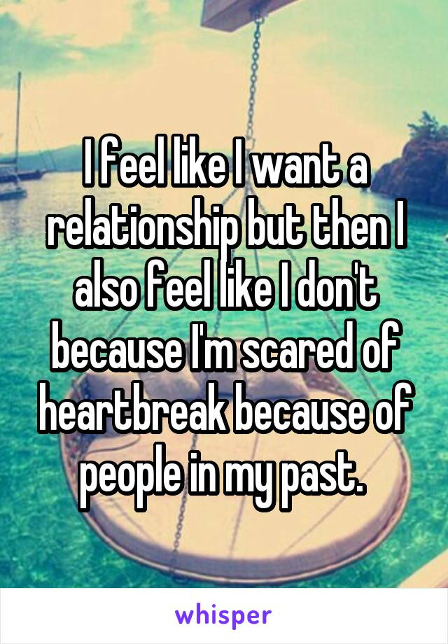 I feel like I want a relationship but then I also feel like I don't because I'm scared of heartbreak because of people in my past.