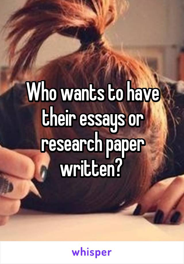 Who wants to have their essays or research paper written?