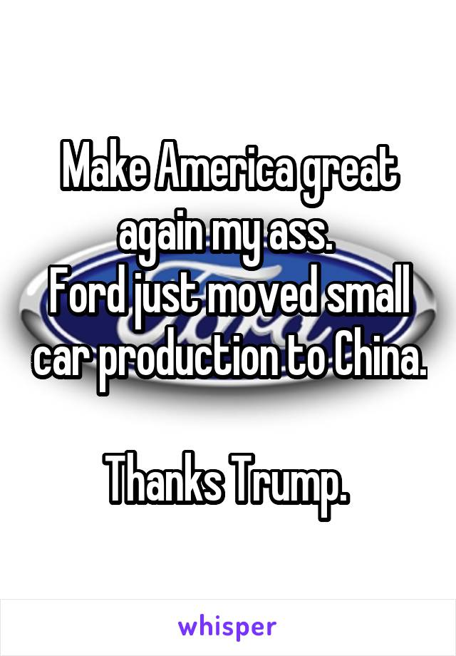 Make America great again my ass.  Ford just moved small car production to China.  Thanks Trump.