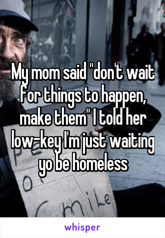 "My mom said ""don't wait for things to happen, make them"" I told her low-key I'm just waiting yo be homeless"