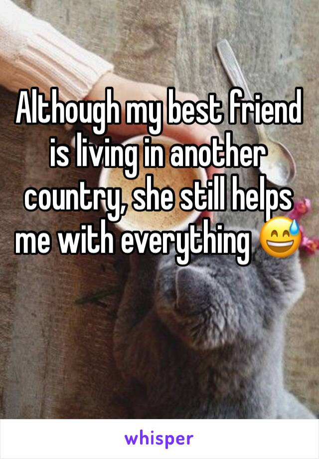 Although my best friend is living in another country, she still helps me with everything 😅