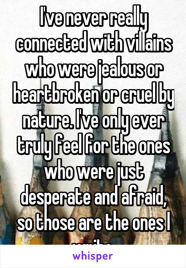 I've never really connected with villains who were jealous or heartbroken or cruel by nature. I've only ever truly feel for the ones who were just desperate and afraid, so those are the ones I write.