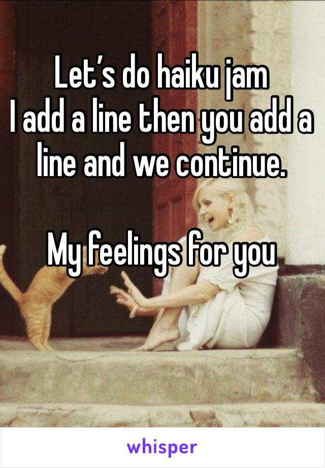 Let's do haiku jam I add a line then you add a line and we continue.   My feelings for you