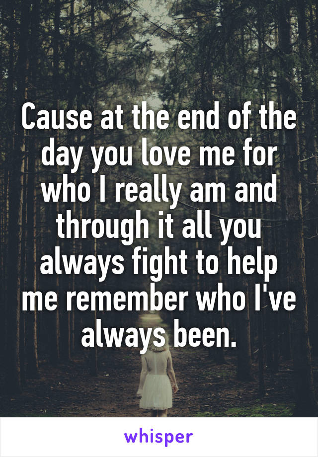 Cause at the end of the day you love me for who I really am and through it all you always fight to help me remember who I've always been.