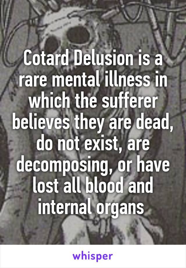 Cotard Delusion is a rare mental illness in which the sufferer believes they are dead, do not exist, are decomposing, or have lost all blood and internal organs