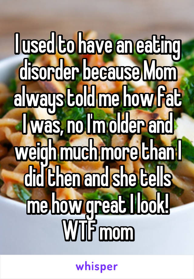 I used to have an eating disorder because Mom always told me how fat I was, no I'm older and weigh much more than I did then and she tells me how great I look! WTF mom