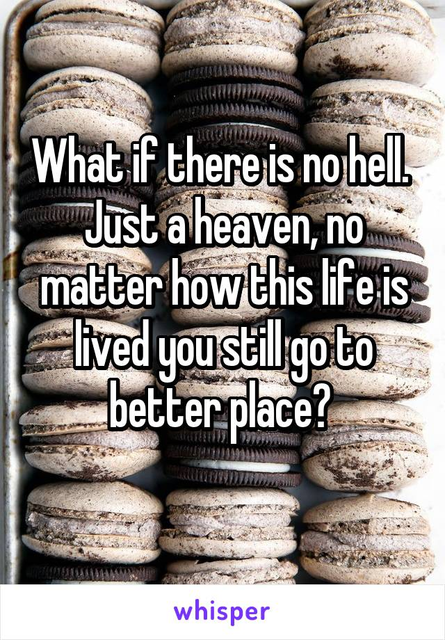 What if there is no hell.  Just a heaven, no matter how this life is lived you still go to better place?