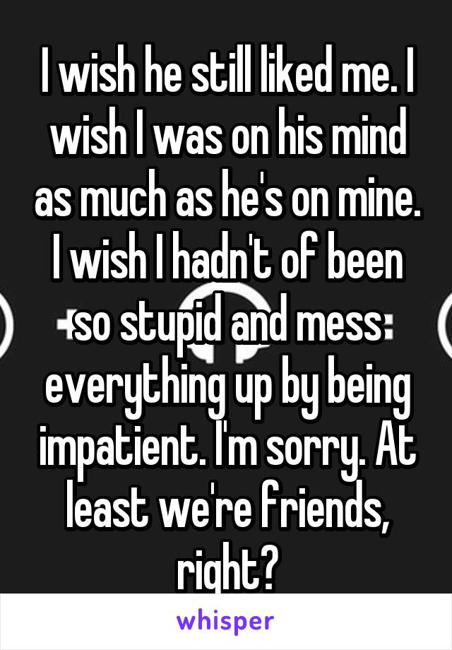 I wish he still liked me. I wish I was on his mind as much as he's on mine. I wish I hadn't of been so stupid and mess everything up by being impatient. I'm sorry. At least we're friends, right?