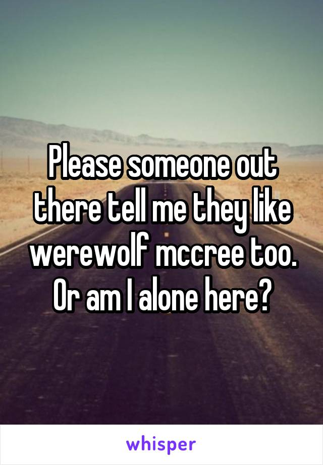 Please someone out there tell me they like werewolf mccree too. Or am I alone here?