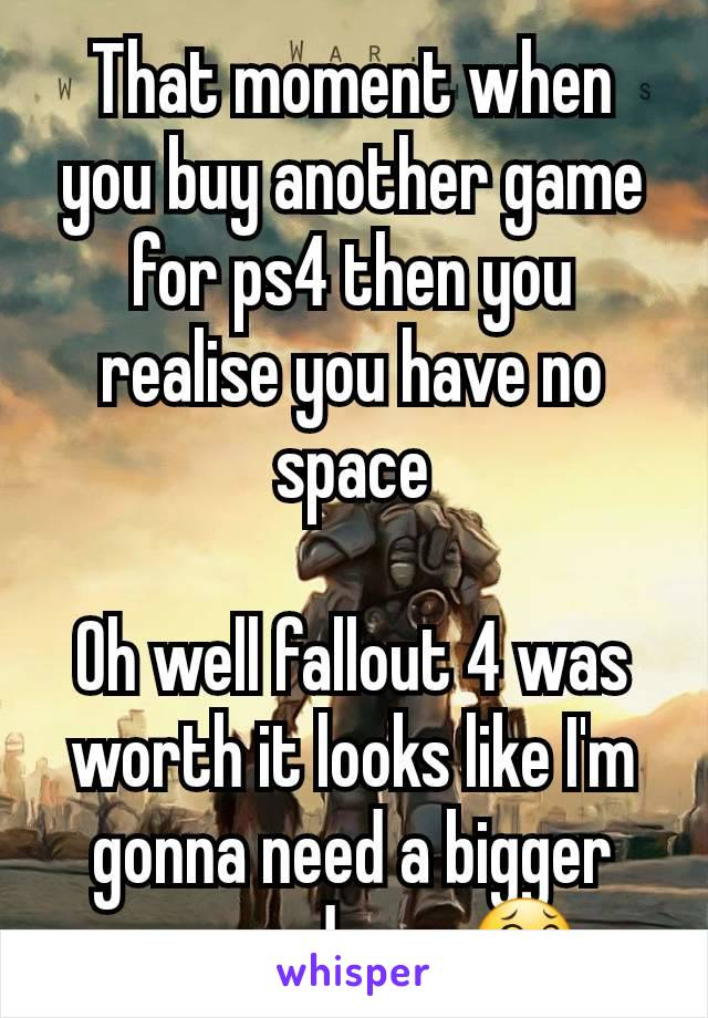 That moment when you buy another game for ps4 then you realise you have no space  Oh well fallout 4 was worth it looks like I'm gonna need a bigger games draw 😂