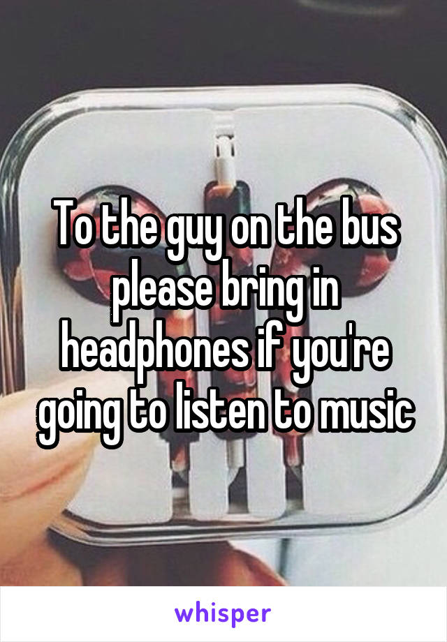 To the guy on the bus please bring in headphones if you're going to listen to music