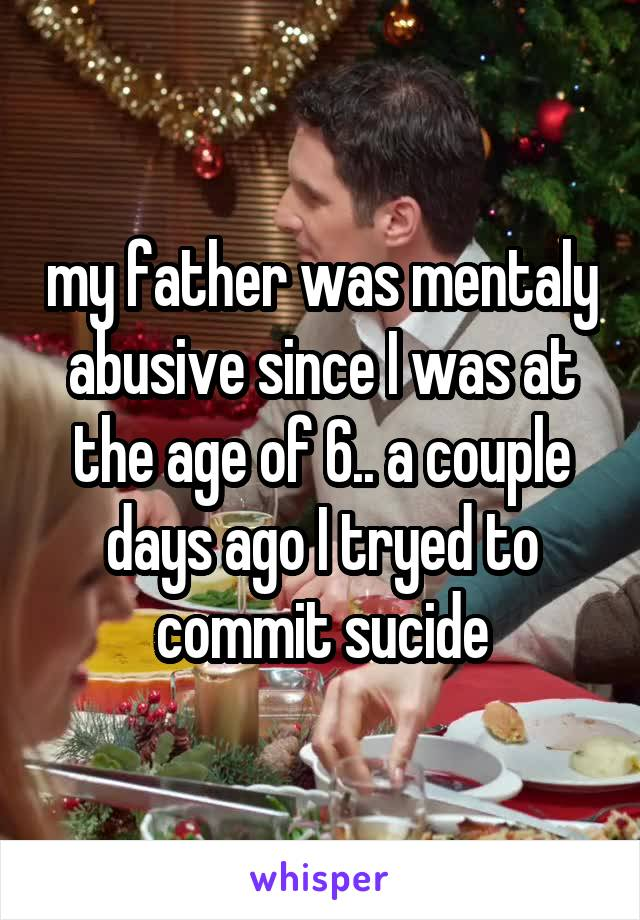 my father was mentaly abusive since I was at the age of 6.. a couple days ago I tryed to commit sucide