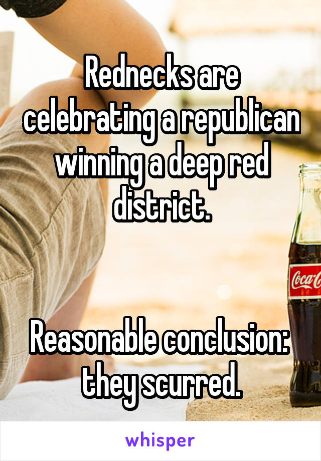 Rednecks are celebrating a republican winning a deep red district.   Reasonable conclusion:  they scurred.