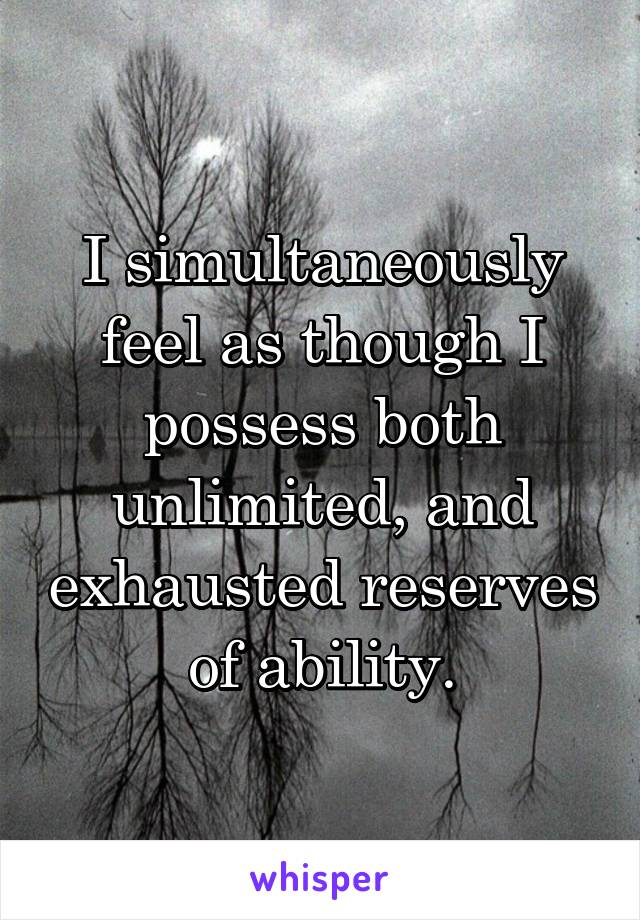 I simultaneously feel as though I possess both unlimited, and exhausted reserves of ability.