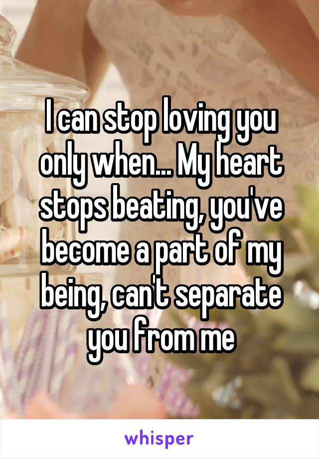 I can stop loving you only when... My heart stops beating, you've become a part of my being, can't separate you from me