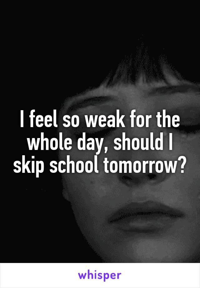 I feel so weak for the whole day, should I skip school tomorrow?