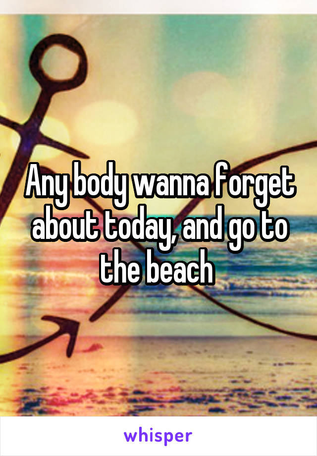 Any body wanna forget about today, and go to the beach